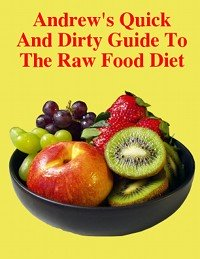Raw                               Food Diet Andrew's Quick And Dirty Guide